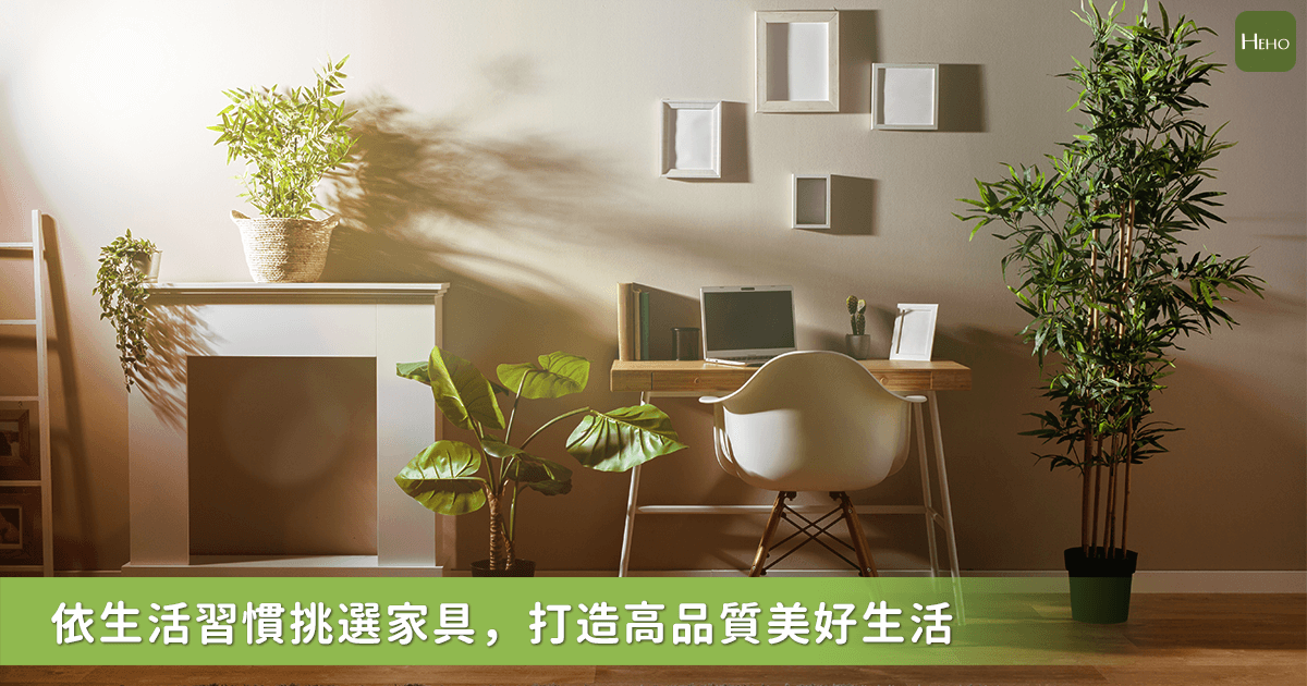 打造專屬自己風格的避風港!根據日常生活習慣選擇最適合的傢俱